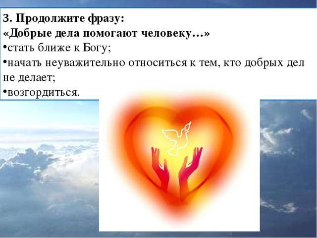 3. Продолжите фразу: «Добрые дела помогают человеку…» стать ближе к Богу; нач...