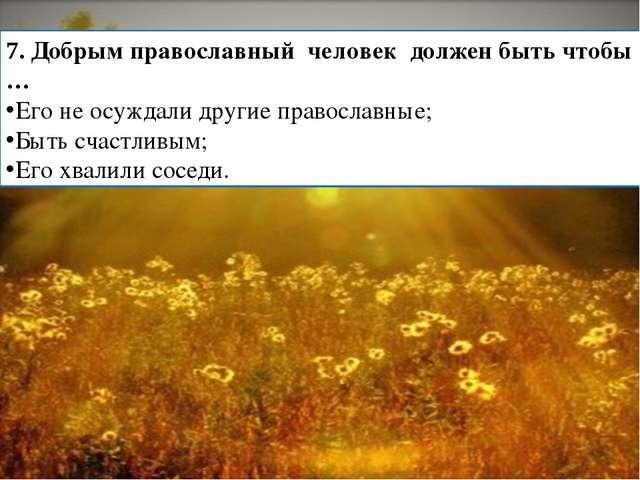 7. Добрым православный человек должен быть чтобы … Его не осуждали другие пра...