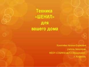 Техника «ШЕНИЛ» для вашего дома Коноплёва Наталья Борисовна учитель технологи