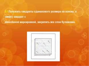 2.1.Положить квадраты одинакового размера на основу, а сверху квадрат с нанес