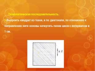 Технологическая последовательность. 1.Выкроить квадрат из ткани, и по диагон