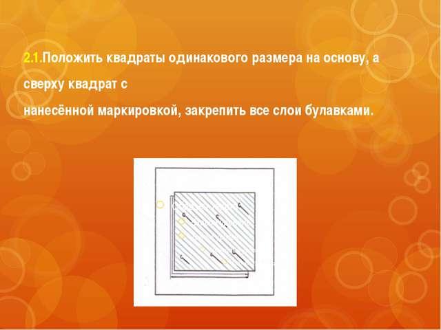 2.1.Положить квадраты одинакового размера на основу, а сверху квадрат с нанес...