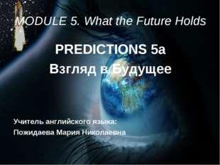 MODULE 5. What the Future Holds PREDICTIONS 5a Взгляд в Будущее Учитель англи