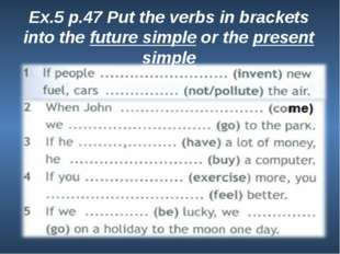 Ex.5 p.47 Put the verbs in brackets into the future simple or the present sim
