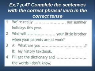 Ex.7 p.47 Complete the sentences with the correct phrasal verb in the correct