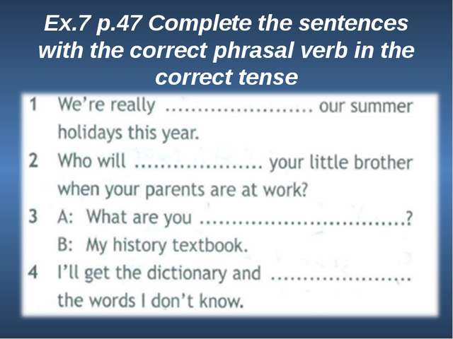 Ex.7 p.47 Complete the sentences with the correct phrasal verb in the correct...
