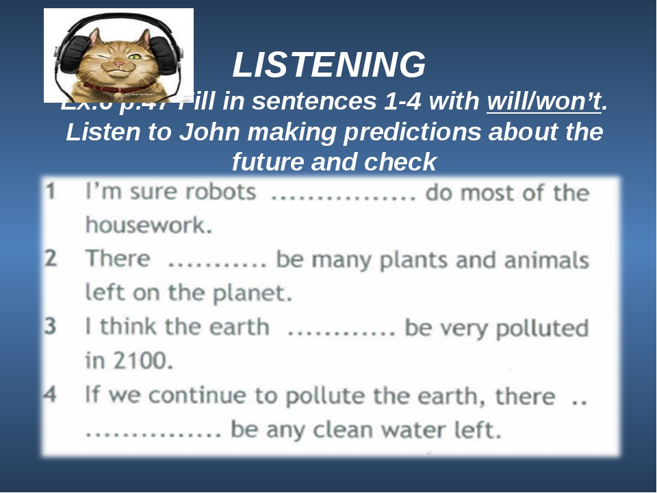 LISTENING Ex.6 p.47 Fill in sentences 1-4 with will/won't. Listen to John ma...