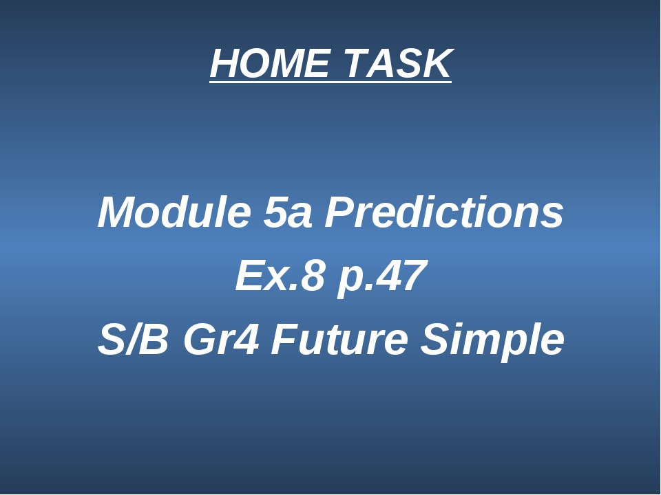 HOME TASK Module 5a Predictions Ex.8 p.47 S/B Gr4 Future Simple