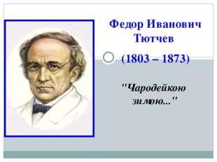 """Федор Иванович Тютчев (1803 – 1873) """"Чародейкою зимою..."""""""