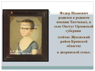 Федор Иванович родился в родовом имении Тютчевых, в селе Овстуг Орловской губ