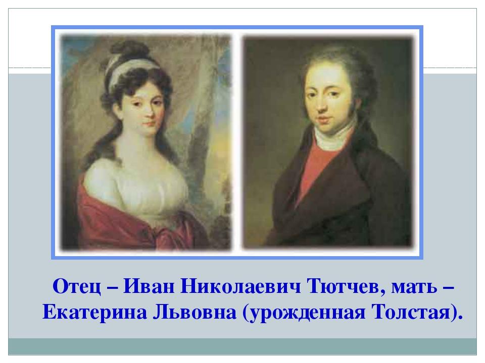 Отец – Иван Николаевич Тютчев, мать – Екатерина Львовна (урожденная Толстая).