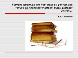 Учитель живет до тех пор, пока он учится, как только он перестает учиться, в