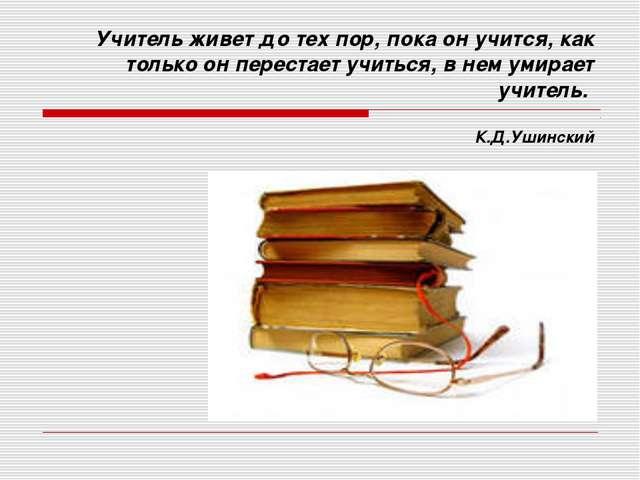 Учитель живет до тех пор, пока он учится, как только он перестает учиться, в...