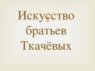 Искусство братьев Ткачёвых 