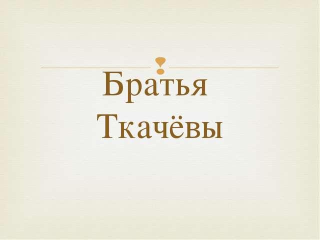 Братья Ткачёвы 