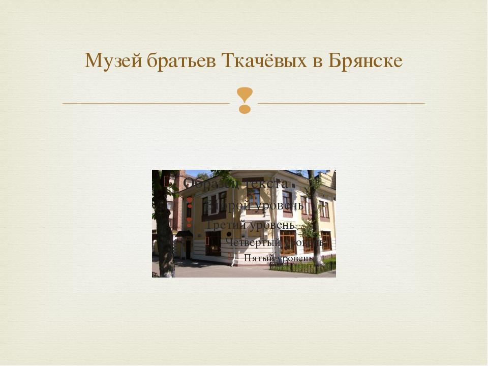 Музей братьев Ткачёвых в Брянске 