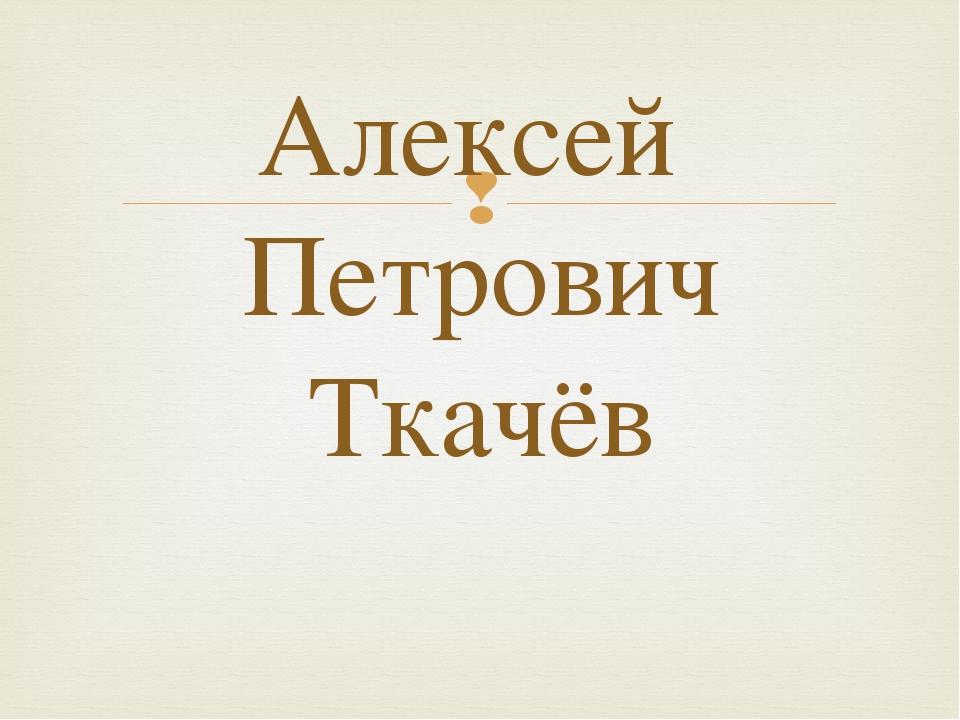 Алексей Петрович Ткачёв 