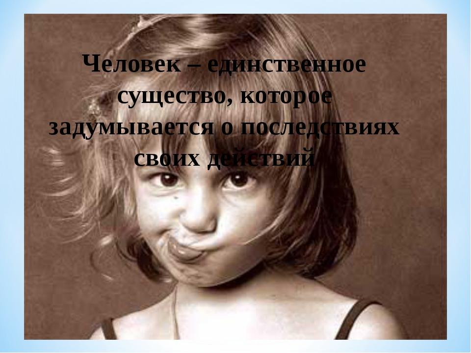 Человек – единственное существо, которое задумывается о последствиях своих де...