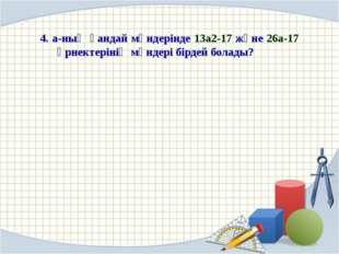 4. a-ның қандай мәндерінде 13а2-17 және 26а-17 өрнектерінің мәндері бірдей б