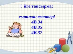 Үйге тапсырма: емтихан есептері 4В.34 4В.35 4В.37