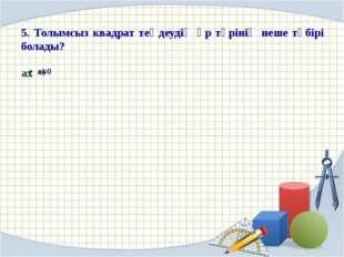5. Толымсыз квадрат теңдеудің әр түрінің неше түбірі болады?