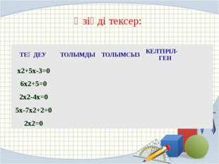 Өзіңді тексер: ТЕҢДЕУ ТОЛЫМДЫ ТОЛЫМСЫЗ КЕЛТІРІЛ-ГЕН x2+5x-3=0 6x2+5=0 2x2-4x=