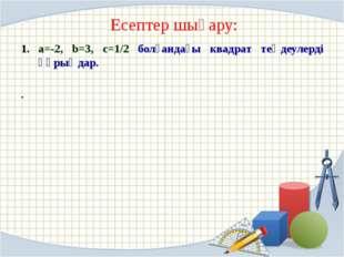 Есептер шығару: a=-2, b=3, c=1/2 болғандағы квадрат теңдеулерді құрыңдар. .