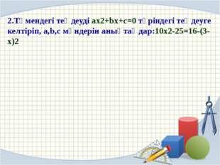 2.Төмендегі теңдеуді ax2+bx+c=0 түріндегі теңдеуге келтіріп, a,b,c мәндерін