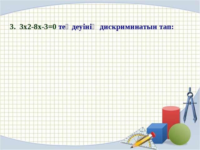 3. 3x2-8x-3=0 теңдеуінің дискриминатын тап: