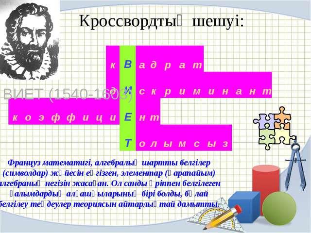 Кроссвордтың шешуі: ФРАНСУА ВИЕТ (1540-1603) Француз математигі, алгебралық ш...