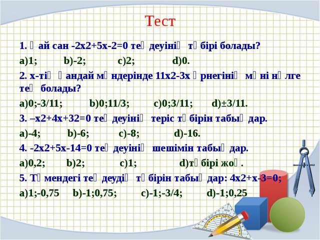 Тест 1. Қай сан -2х2+5х-2=0 теңдеуінің түбірі болады? а)1; b)-2; с)2; d)0. 2....