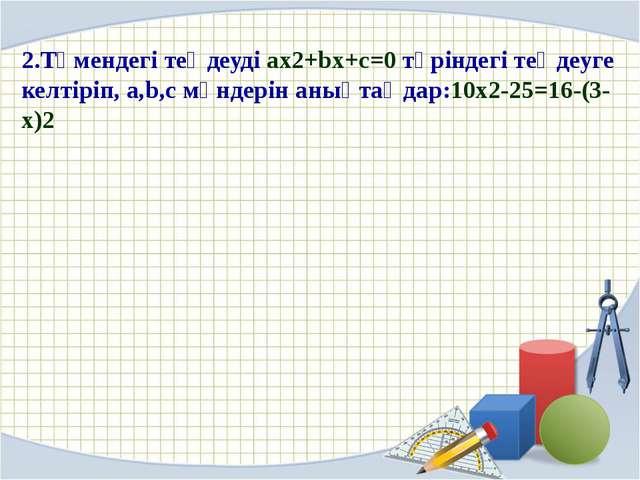 2.Төмендегі теңдеуді ax2+bx+c=0 түріндегі теңдеуге келтіріп, a,b,c мәндерін...