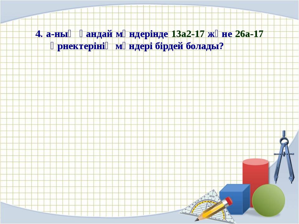 4. a-ның қандай мәндерінде 13а2-17 және 26а-17 өрнектерінің мәндері бірдей б...