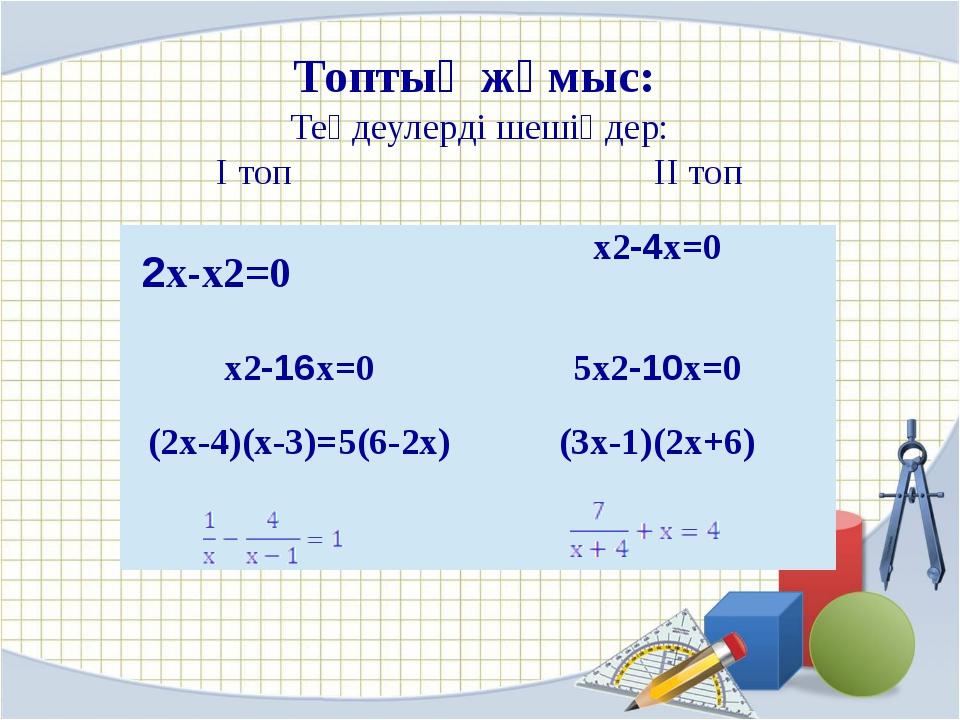 Топтық жұмыс: Теңдеулерді шешіңдер: I топ II топ 2x-x2=0 x2-4x=0 x2-16x=0 5x...