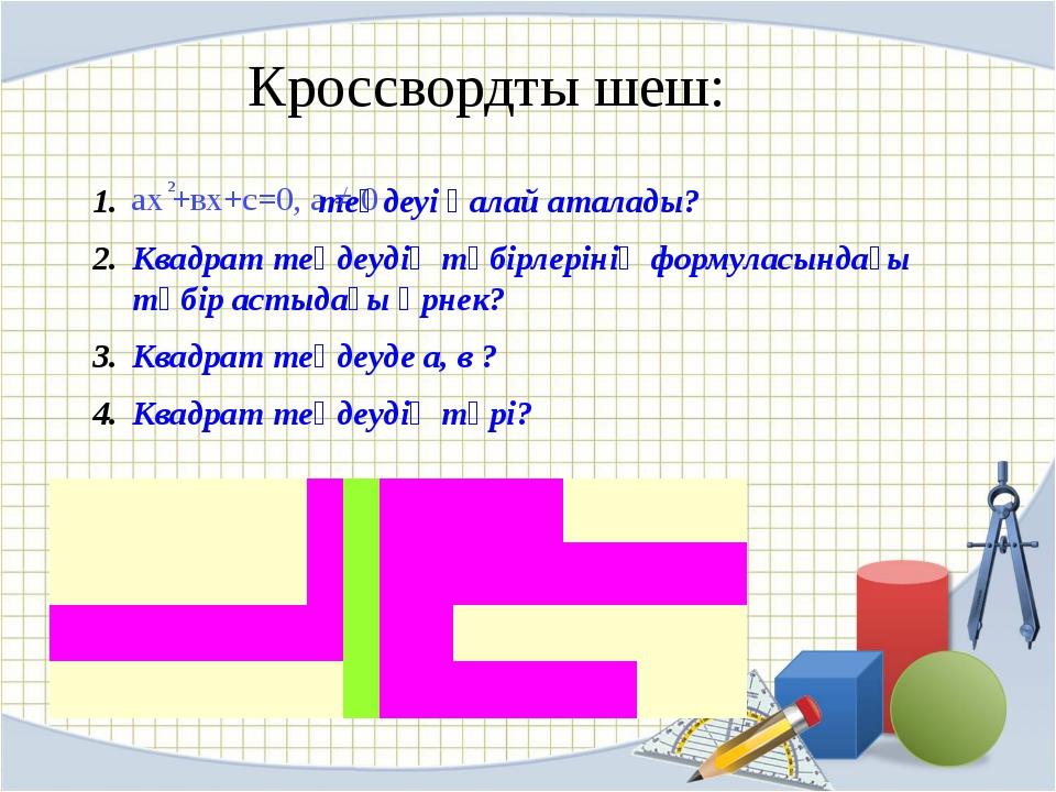 Кроссвордты шеш: aх +вх+с=0, a = 0 2 теңдеуі қалай аталады? Квадрат теңдеудің...