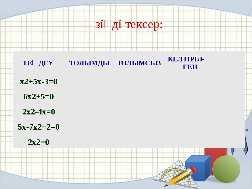 Өзіңді тексер: ТЕҢДЕУ ТОЛЫМДЫ ТОЛЫМСЫЗ КЕЛТІРІЛ-ГЕН x2+5x-3=0 6x2+5=0 2x2-4x=...