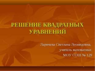 РЕШЕНИЕ КВАДРАТНЫХ УРАВНЕНИЙ Ларичева Светлана Леонидовна, учитель математики