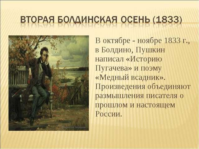 В октябре - ноябре 1833 г., в Болдино, Пушкин написал «Историю Пугачева» и по...