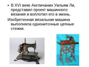 В XVI веке Англичанин Уильям Ли, представил проект машинного вязания и воплот