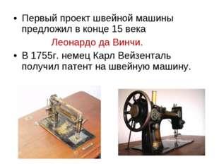 Первый проект швейной машины предложил в конце 15 века Леонардо да Винчи. В 1