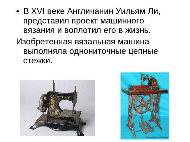 В XVI веке Англичанин Уильям Ли, представил проект машинного вязания и воплот...