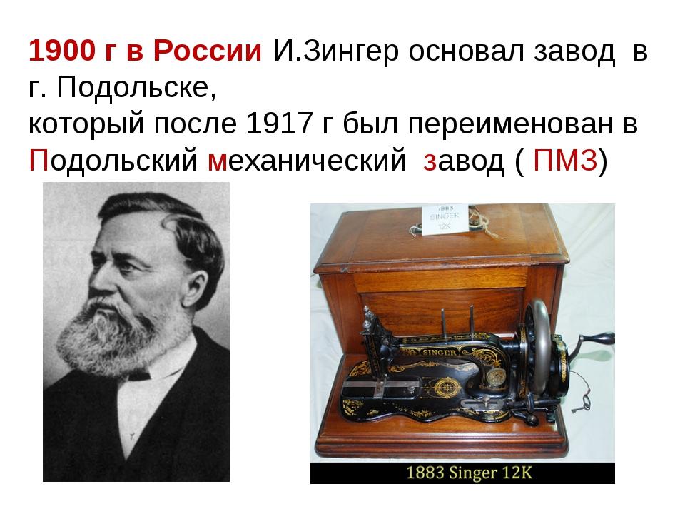 1900 г в России И.Зингер основал завод в г. Подольске, который после 1917 г б...