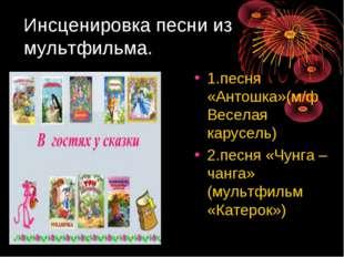 Инсценировка песни из мультфильма. 1.песня «Антошка»(м/ф Веселая карусель) 2.