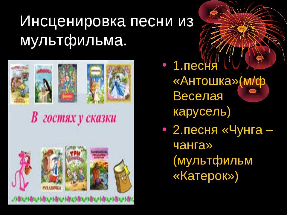 Инсценировка песни из мультфильма. 1.песня «Антошка»(м/ф Веселая карусель) 2....