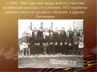 С 1960- 1964 годы мой прадед работал учителем физической культуры в Гостиловк