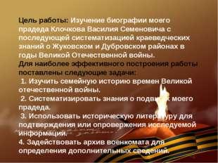 Цель работы: Изучение биографии моего прадеда Клочкова Василия Семеновича с