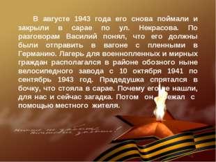 В августе 1943 года его снова поймали и закрыли в сарае по ул. Некрасова. По
