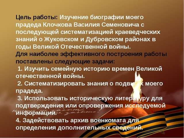 Цель работы: Изучение биографии моего прадеда Клочкова Василия Семеновича с...