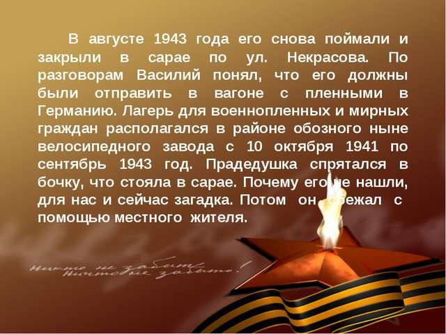 В августе 1943 года его снова поймали и закрыли в сарае по ул. Некрасова. По...