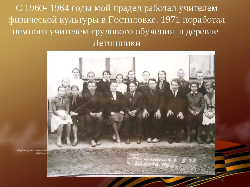 С 1960- 1964 годы мой прадед работал учителем физической культуры в Гостиловк...